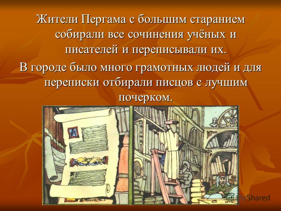 Жители Пергама с большим старанием собирали все сочинения учёных и писателей и переписывали их. В городе было много грамотных людей и для переписки отбирали писцов с лучшим почерком.