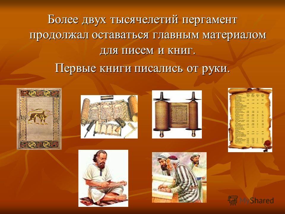 Более двух тысячелетий пергамент продолжал оставаться главным материалом для писем и книг. Первые книги писались от руки.