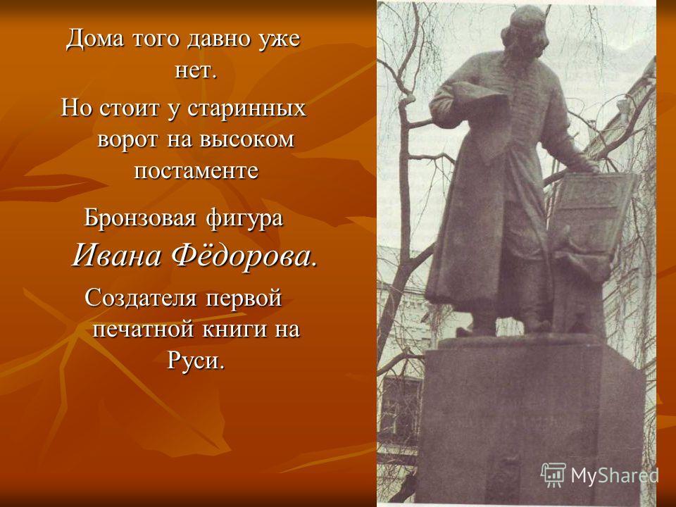 Дома того давно уже нет. Но стоит у старинных ворот на высоком постаменте Бронзовая фигура Ивана Фёдорова. Создателя первой печатной книги на Руси.