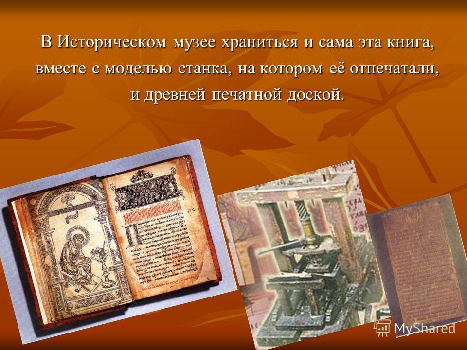 В Историческом музее храниться и сама эта книга, вместе с моделью станка, на котором её отпечатали, и древней печатной доской.