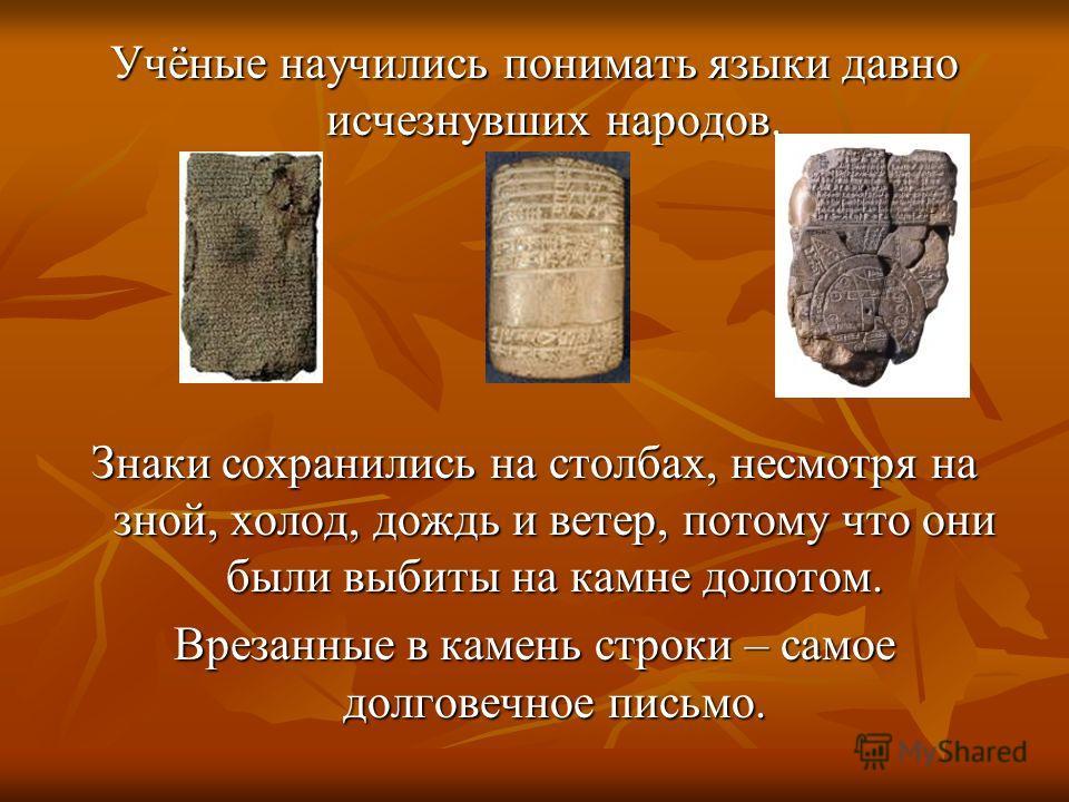 Учёные научились понимать языки давно исчезнувших народов. Знаки сохранились на столбах, несмотря на зной, холод, дождь и ветер, потому что они были выбиты на камне долотом. Врезанные в камень строки – самое долговечное письмо.