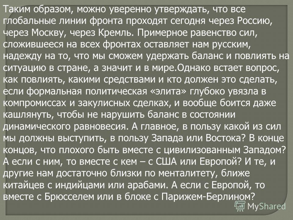 Таким образом, можно уверенно утверждать, что все глобальные линии фронта проходят сегодня через Россию, через Москву, через Кремль. Примерное равенство сил, сложившееся на всех фронтах оставляет нам русским, надежду на то, что мы сможем удержать бал
