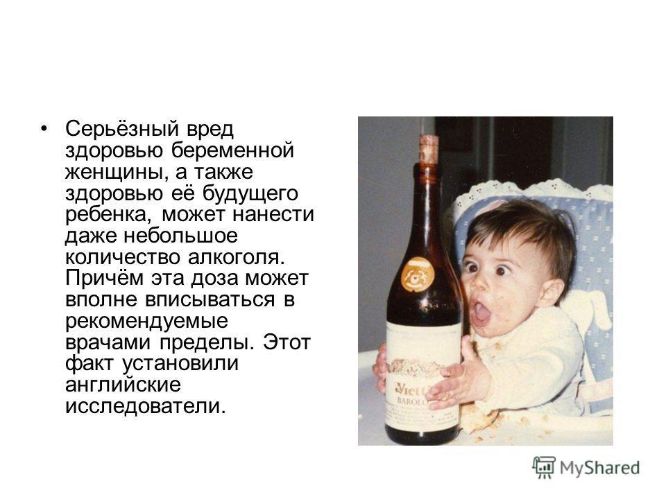 Серьёзный вред здоровью беременной женщины, а также здоровью её будущего ребенка, может нанести даже небольшое количество алкоголя. Причём эта доза может вполне вписываться в рекомендуемые врачами пределы. Этот факт установили английские исследовател