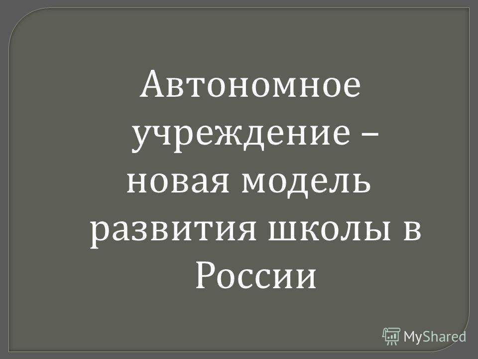 Автономное учреждение – новая модель развития школы в России