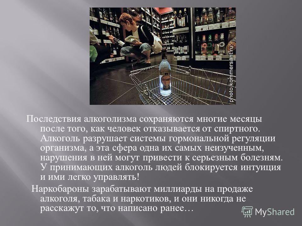 Последствия алкоголизма сохраняются многие месяцы после того, как человек отказывается от спиртного. Алкоголь разрушает системы гормональной регуляции организма, а эта сфера одна их самых неизученным, нарушения в ней могут привести к серьезным болезн