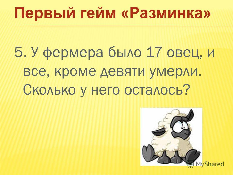 Первый гейм «Разминка» 5. У фермера было 17 овец, и все, кроме девяти умерли. Сколько у него осталось?