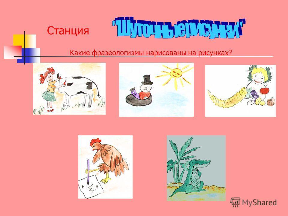 Станция Какие фразеологизмы нарисованы на рисунках?