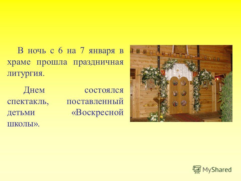 В ночь с 6 на 7 января в храме прошла праздничная литургия. Днем состоялся спектакль, поставленный детьми «Воскресной школы».