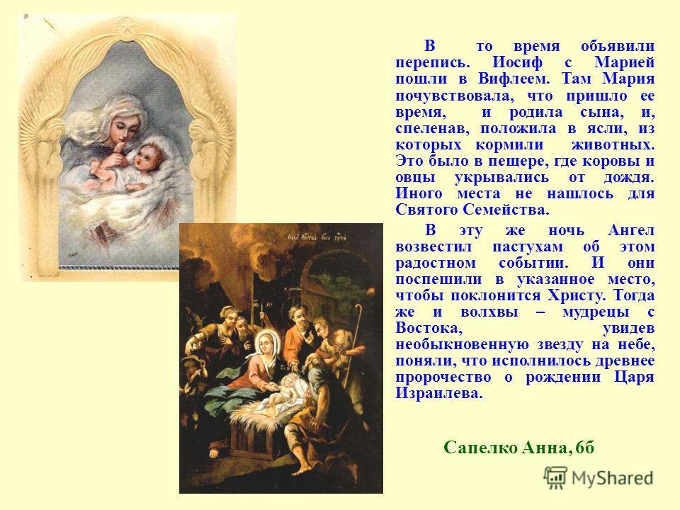 В то время объявили перепись. Иосиф с Марией пошли в Вифлеем. Там Мария почувствовала, что пришло ее время, и родила сына, и, спеленав, положила в ясли, из которых кормили животных. Это было в пещере, где коровы и овцы укрывались от дождя. Иного мест