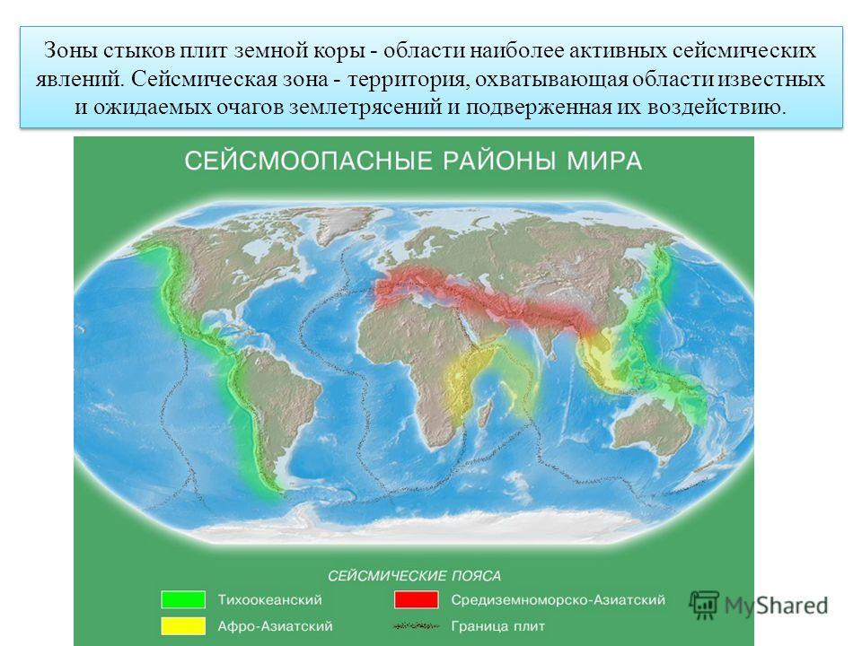 Зоны стыков плит земной коры - области наиболее активных сейсмических явлений. Сейсмическая зона - территория, охватывающая области известных и ожидаемых очагов землетрясений и подверженная их воздействию.