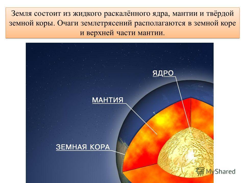 Земля состоит из жидкого раскалённого ядра, мантии и твёрдой земной коры. Очаги землетрясений располагаются в земной коре и верхней части мантии.
