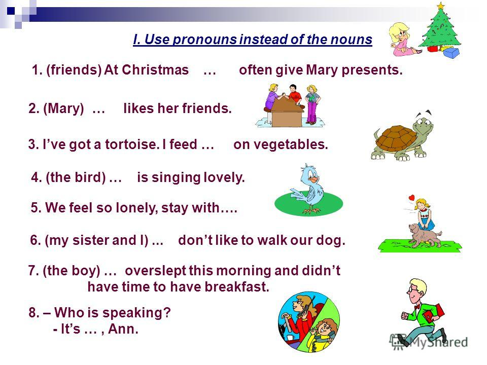 I. Use pronouns instead of the nouns 1. (friends) At Christmas … often give Mary presents. 4. (the bird) … is singing lovely. 2. (Mary) … likes her friends. 3. Ive got a tortoise. I feed … on vegetables. 5. We feel so lonely, stay with…. 6. (my siste