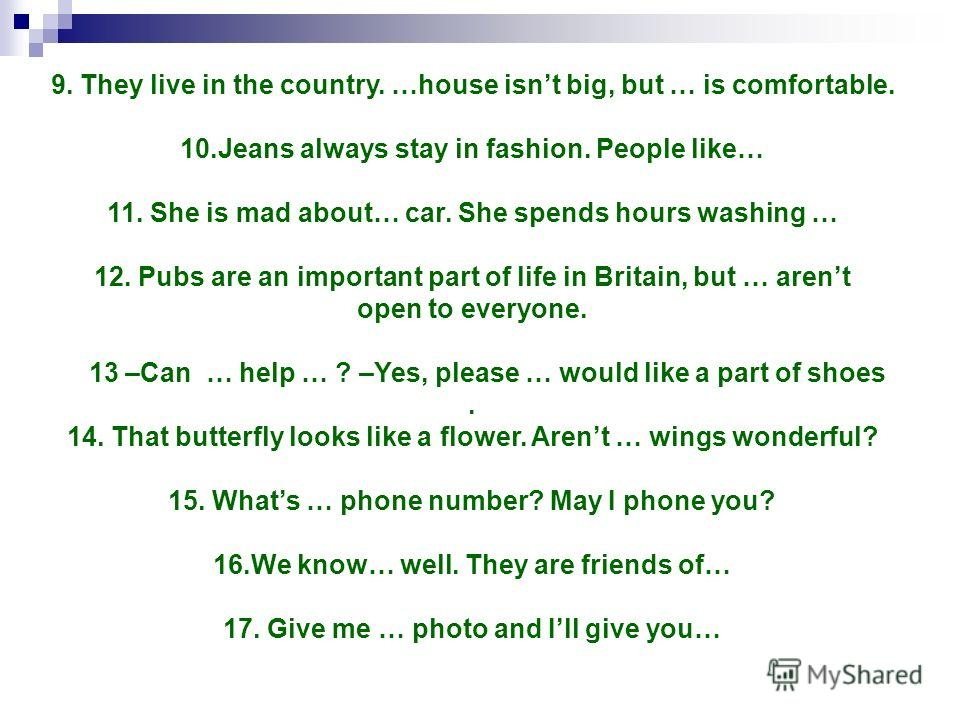 9. They live in the country. …house isnt big, but … is comfortable. 10.Jeans always stay in fashion. People like… 11. She is mad about… car. She spends hours washing … 12. Pubs are an important part of life in Britain, but … arent open to everyone. 1