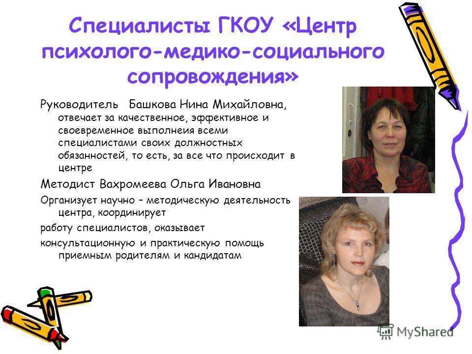 Специалисты ГКОУ «Центр психолого-медико-социального сопровождения» Руководитель Башкова Нина Михайловна, отвечает за качественное, эффективное и своевременное выполнеия всеми специалистами своих должностных обязанностей, то есть, за все что происход