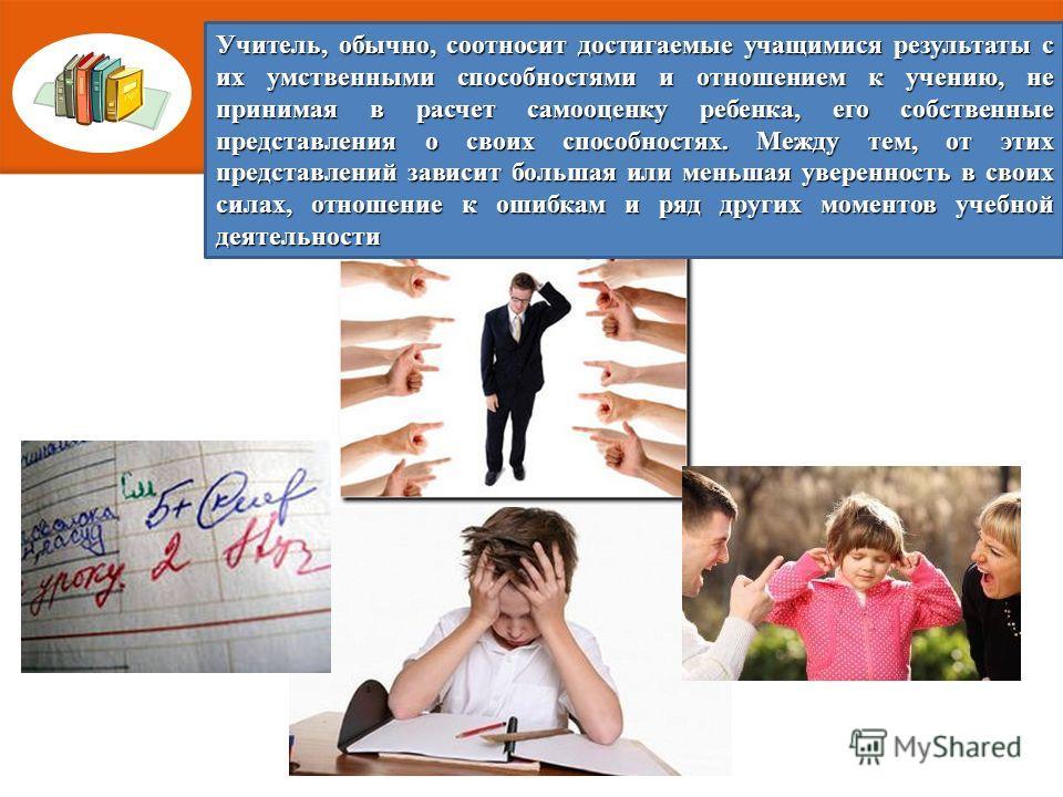 Учитель, обычно, соотносит достигаемые учащимися результаты с их умственными способностями и отношением к учению, не принимая в расчет самооценку ребенка, его собственные представления о своих способностях. Между тем, от этих представлений зависит бо