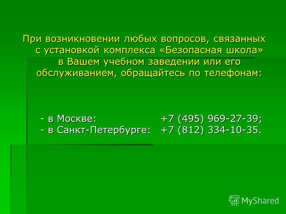 При возникновении любых вопросов, связанных с установкой комплекса «Безопасная школа» в Вашем учебном заведении или его обслуживанием, обращайтесь по телефонам: - в Москве:+7 (495) 969-27-39; - в Санкт-Петербурге:+7 (812) 334-10-35.