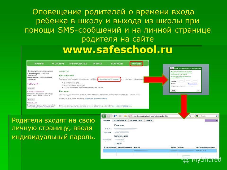 Оповещение родителей о времени входа ребенка в школу и выхода из школы при помощи SMS-сообщений и на личной странице родителя на сайте www.safeschool.ru Родители входят на свою личную страницу, вводя индивидуальный пароль.