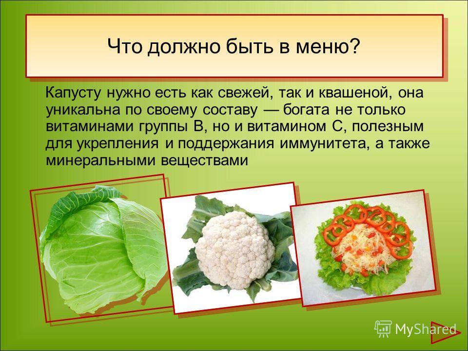 Капусту нужно есть как свежей, так и квашеной, она уникальна по своему составу богата не только витаминами группы В, но и витамином С, полезным для укрепления и поддержания иммунитета, а также минеральными веществами Что должно быть в меню?