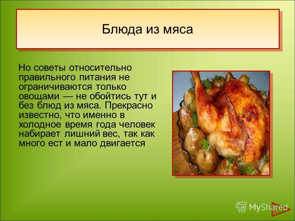 Но советы относительно правильного питания не ограничиваются только овощами не обойтись тут и без блюд из мяса. Прекрасно известно, что именно в холодное время года человек набирает лишний вес, так как много ест и мало двигается Блюда из мяса