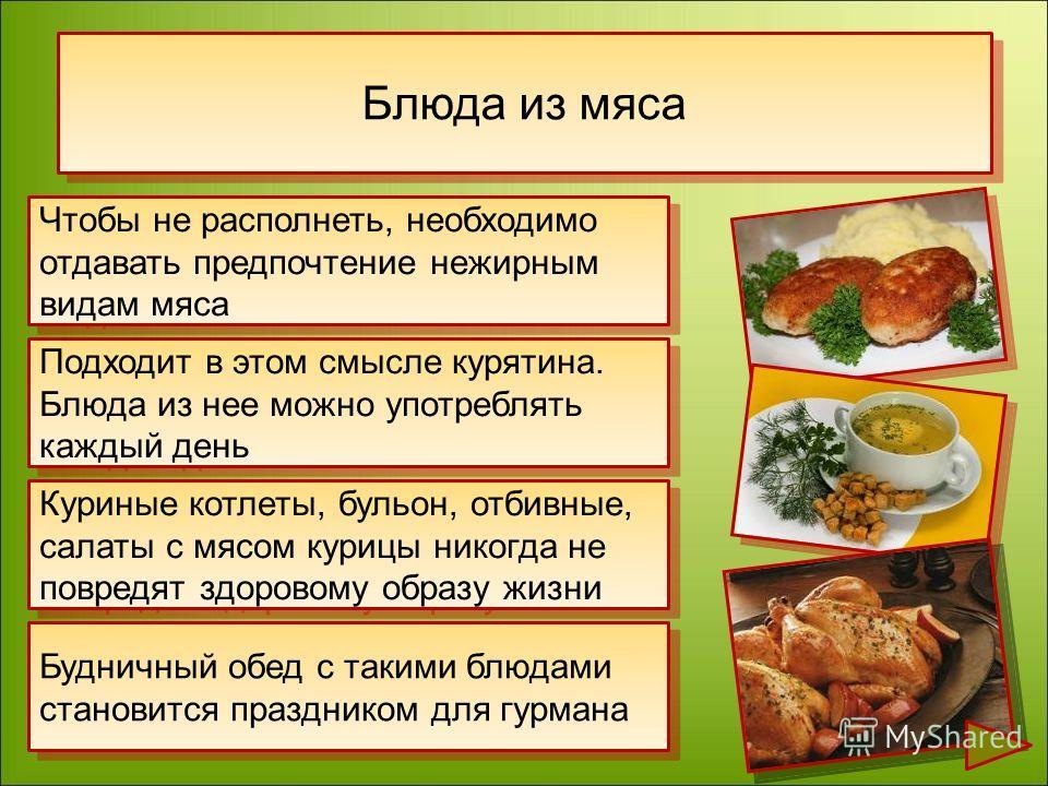 Чтобы не располнеть, необходимо отдавать предпочтение нежирным видам мяса Подходит в этом смысле курятина. Блюда из нее можно употреблять каждый день Куриные котлеты, бульон, отбивные, салаты с мясом курицы никогда не повредят здоровому образу жизни
