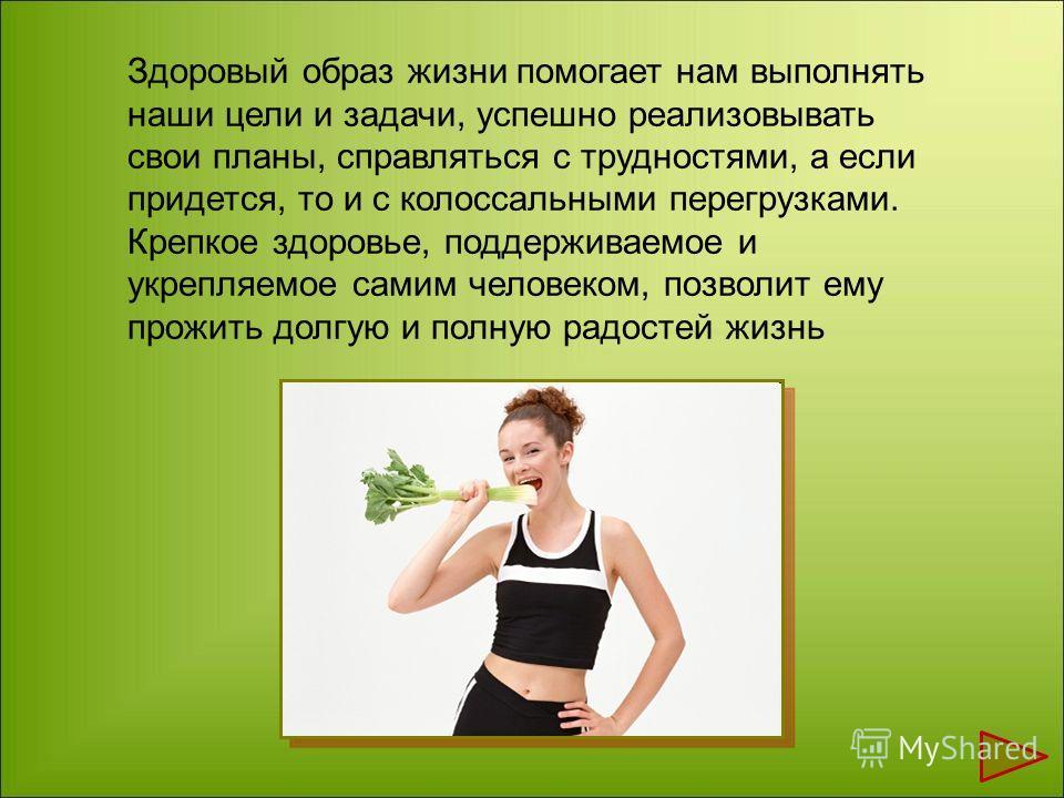 Здоровый образ жизни помогает нам выполнять наши цели и задачи, успешно реализовывать свои планы, справляться с трудностями, а если придется, то и с колоссальными перегрузками. Крепкое здоровье, поддерживаемое и укрепляемое самим человеком, позволит