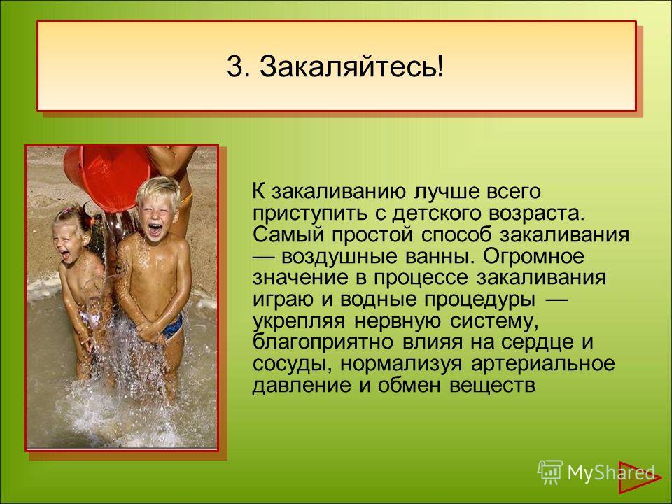 К закаливанию лучше всего приступить с детского возраста. Самый простой способ закаливания воздушные ванны. Огромное значение в процессе закаливания играю и водные процедуры укрепляя нервную систему, благоприятно влияя на сердце и сосуды, нормализуя