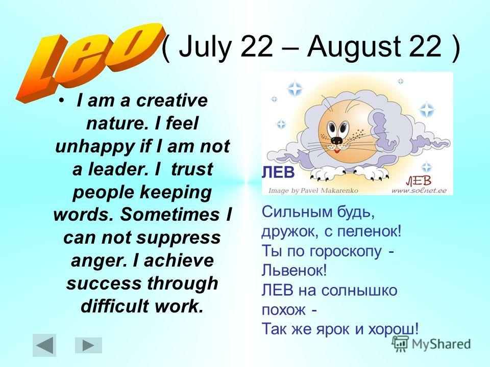 ( July 22 – August 22 ) I am a creative nature. I feel unhappy if I am not a leader. I trust people keeping words. Sometimes I can not suppress anger. I achieve success through difficult work. ЛЕВ Сильным будь, дружок, с пеленок! Ты по гороскопу - Ль