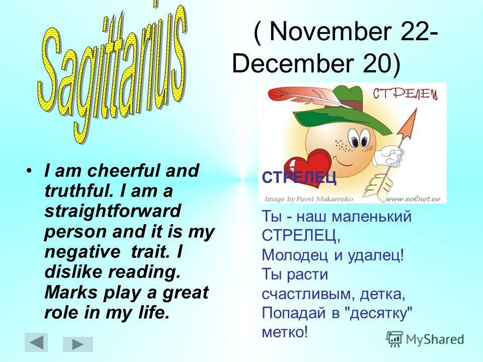( November 22- December 20) I am cheerful and truthful. I am a straightforward person and it is my negative trait. I dislike reading. Marks play a great role in my life. СТРЕЛЕЦ Ты - наш маленький СТРЕЛЕЦ, Молодец и удалец! Ты расти счастливым, детка