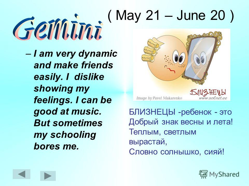 ( May 21 – June 20 ) –I am very dynamic and make friends easily. I dislike showing my feelings. I can be good at music. But sometimes my schooling bores me. БЛИЗНЕЦЫ -ребенок - это Добрый знак весны и лета! Теплым, светлым вырастай, Словно солнышко,
