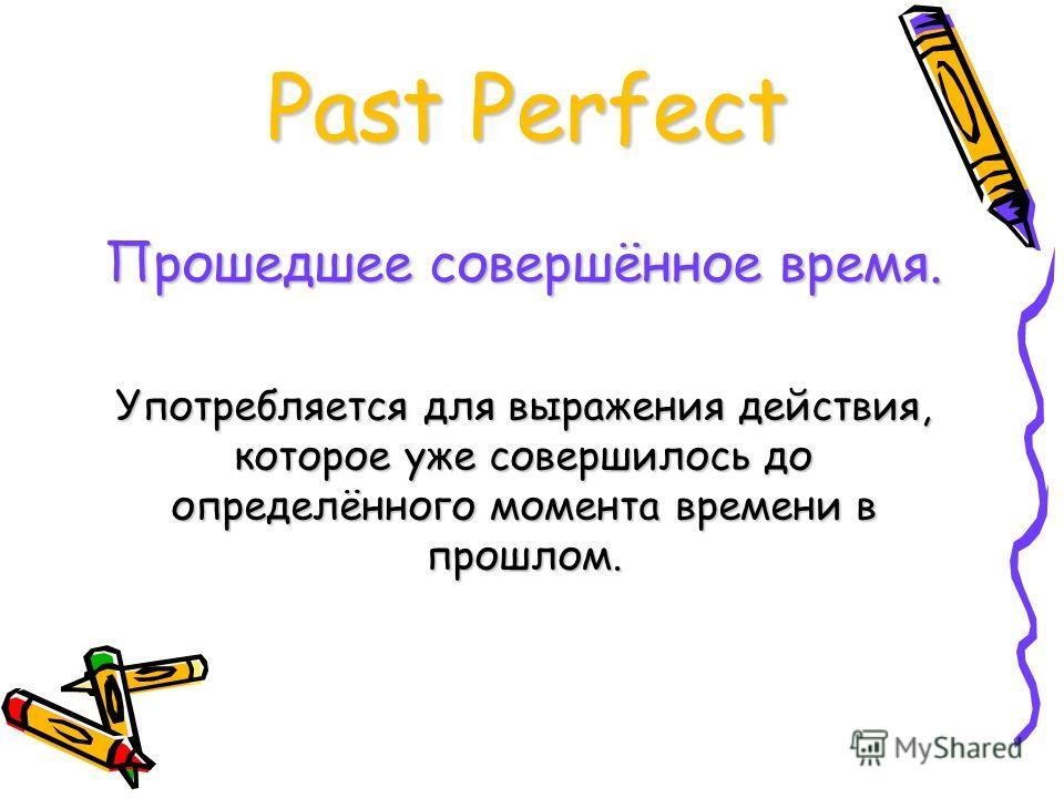 Past Perfect Прошедшее совершённое время. Употребляется для выражения действия, которое уже совершилось до определённого момента времени в прошлом.