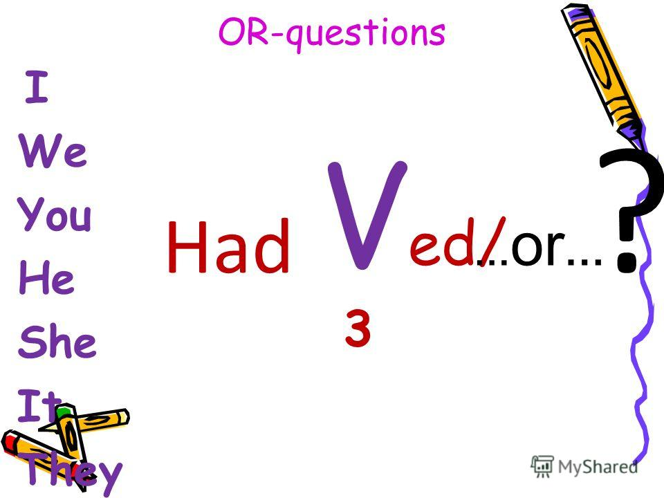 OR-questions I We You He She It They V ed/ 3 Had ? … or …