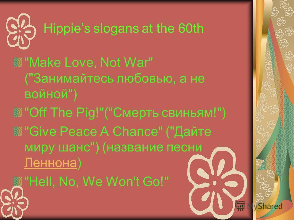 Make Love, Not War (Занимайтесь любовью, а не войной) Off The Pig!(Смерть свиньям!) Give Peace A Chance (Дайте миру шанс) (название песни Леннона) Леннона Hell, No, We Won't Go! Hippies slogans at the 60th