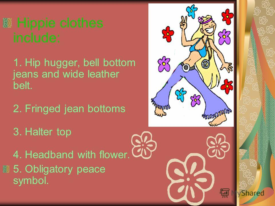 Hippie clothes include: 1. Hip hugger, bell bottom jeans and wide leather belt. 2. Fringed jean bottoms 3. Halter top 4. Headband with flower. 5. Obligatory peace symbol.