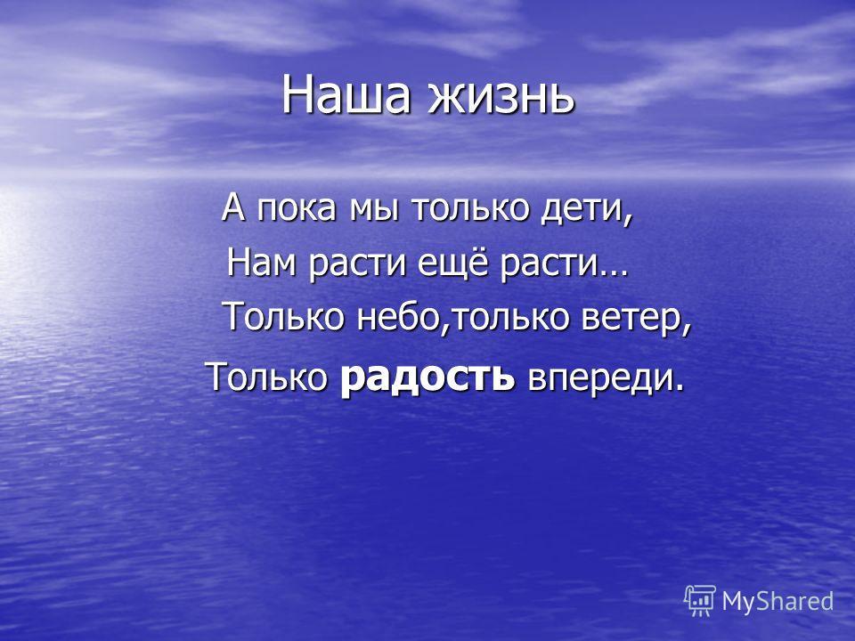 Наша жизнь А пока мы только дети, Нам расти ещё расти… Только небо,только ветер, Только небо,только ветер, Только радость впереди. Только радость впереди.