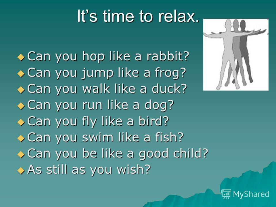 Its time to relax. Can you hop like a rabbit? Can you jump like a frog? Can you walk like a duck? Can you run like a dog? Can you fly like a bird? Can you swim like a fish? Can you be like a good child? As still as you wish?