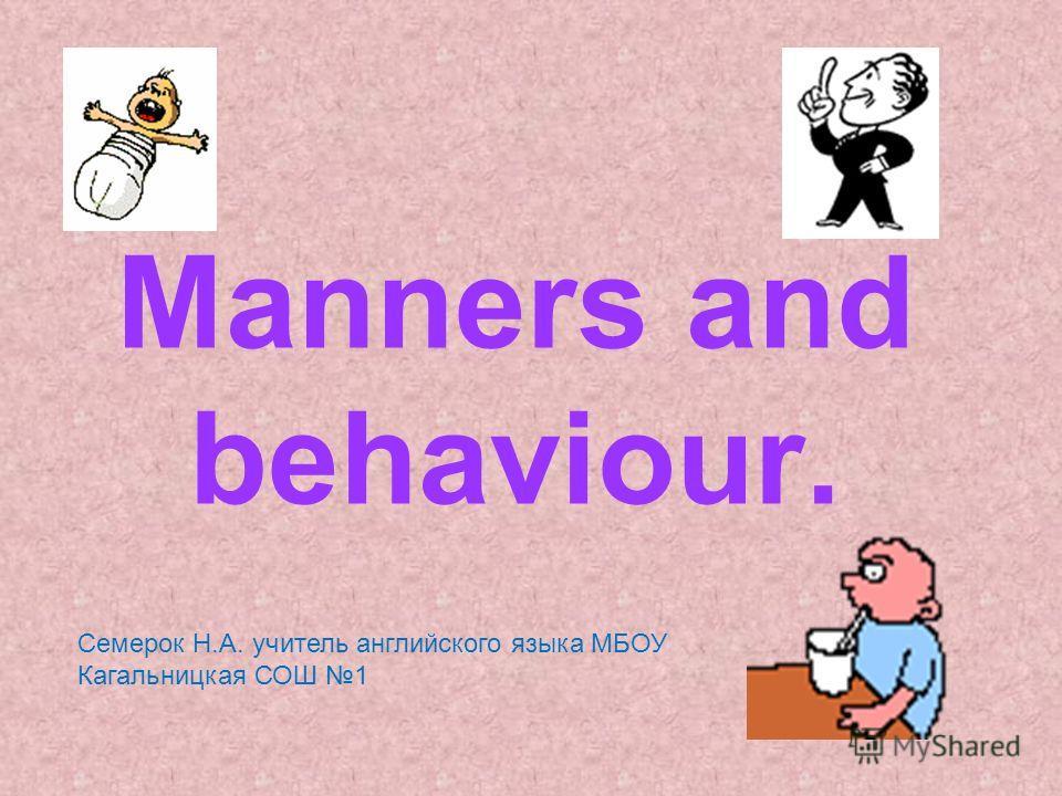 Manners and behaviour. Семерок Н.А. учитель английского языка МБОУ Кагальницкая СОШ 1
