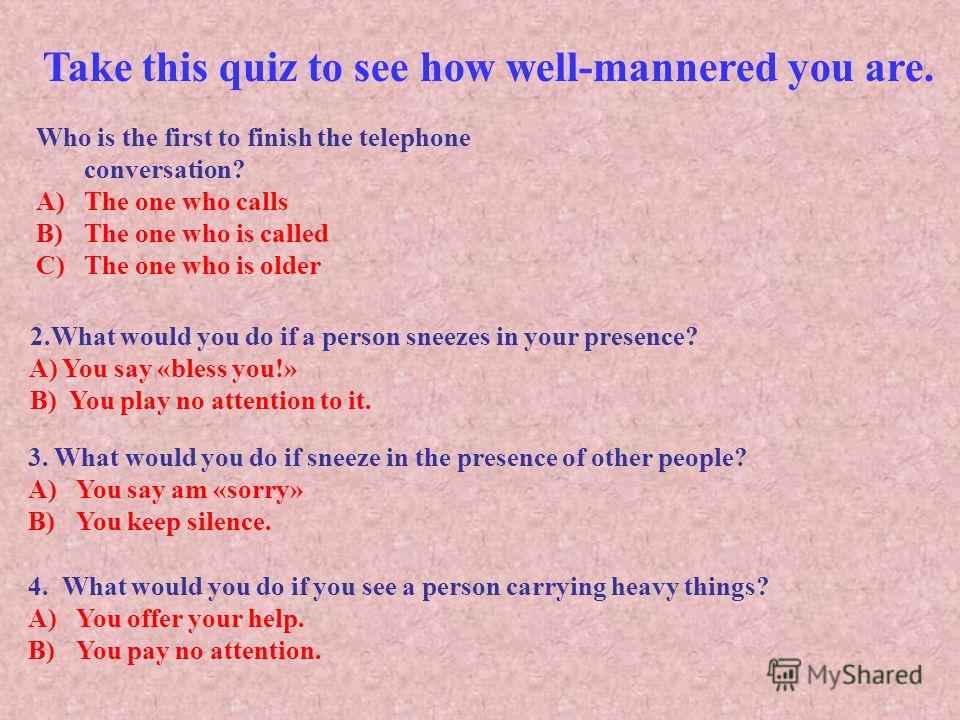 Take this quiz to see how well-mannered you are. Who is the first to finish the telephone conversation? A)The one who calls B)The one who is called C)The one who is older 2.What would you do if a person sneezes in your presence? A) You say «bless you