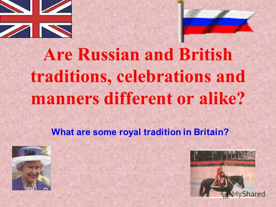 Are Russian and British traditions, celebrations and manners different or alike? What are some royal tradition in Britain?