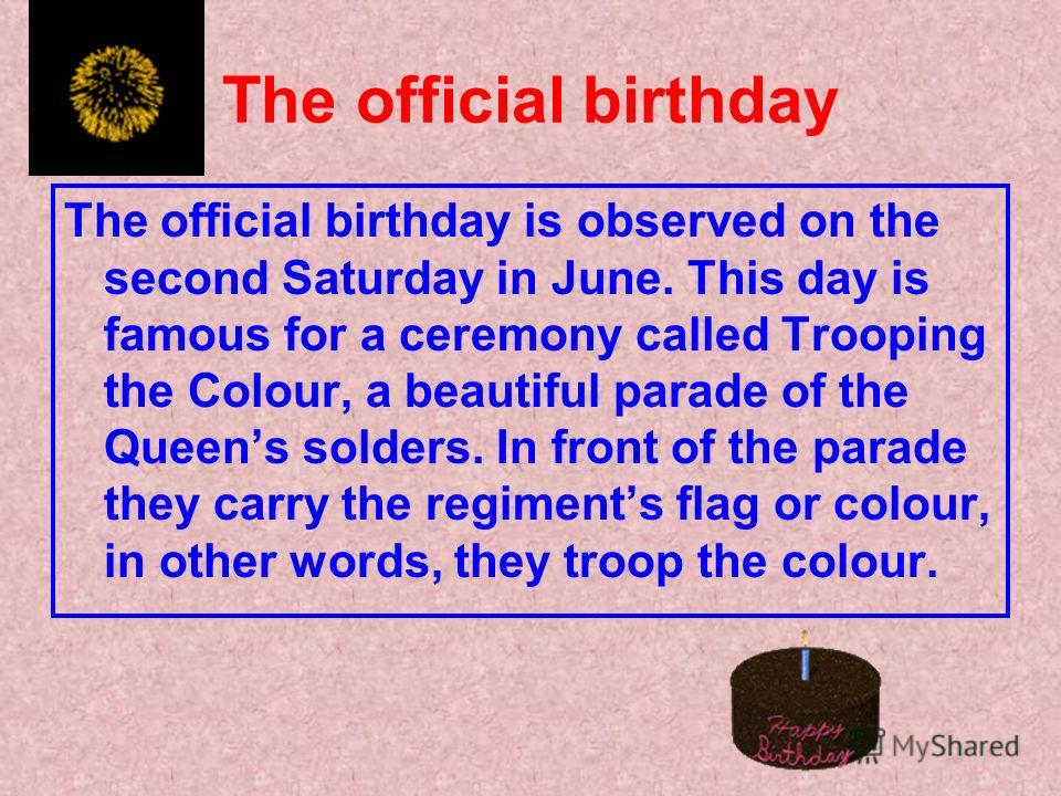The official birthday The official birthday is observed on the second Saturday in June. This day is famous for a ceremony called Trooping the Colour, a beautiful parade of the Queens solders. In front of the parade they carry the regiments flag or co