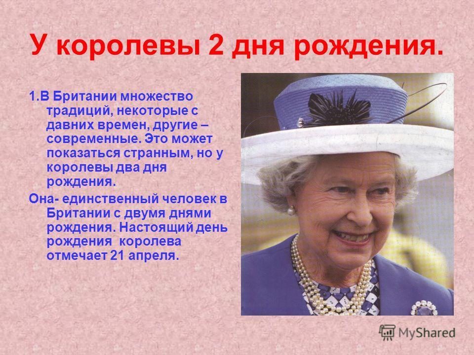 У королевы 2 дня рождения. 1.В Британии множество традиций, некоторые с давних времен, другие – современные. Это может показаться странным, но у королевы два дня рождения. Она- единственный человек в Британии с двумя днями рождения. Настоящий день ро