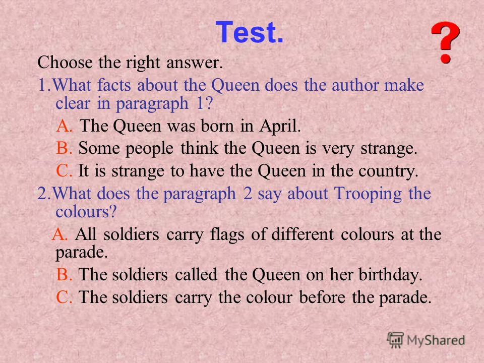 Test. Choose the right answer. 1.What facts about the Queen does the author make clear in paragraph 1? A. The Queen was born in April. B. Some people think the Queen is very strange. C. It is strange to have the Queen in the country. 2.What does the