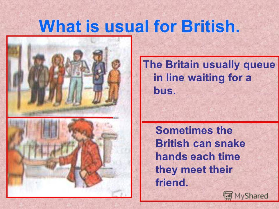 What is usual for British. The Britain usually queue in line waiting for a bus. Sometimes the British can snake hands each time they meet their friend.