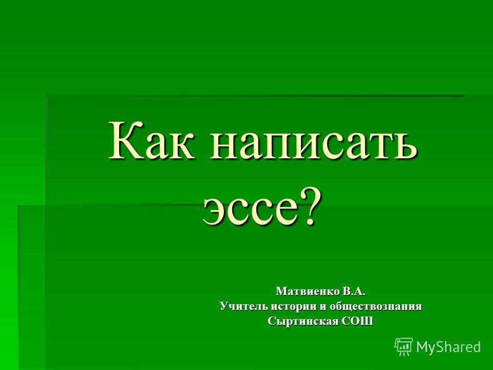 Как написать эссе? Матвиенко В.А. Учитель истории и обществознания Сыртинская СОШ