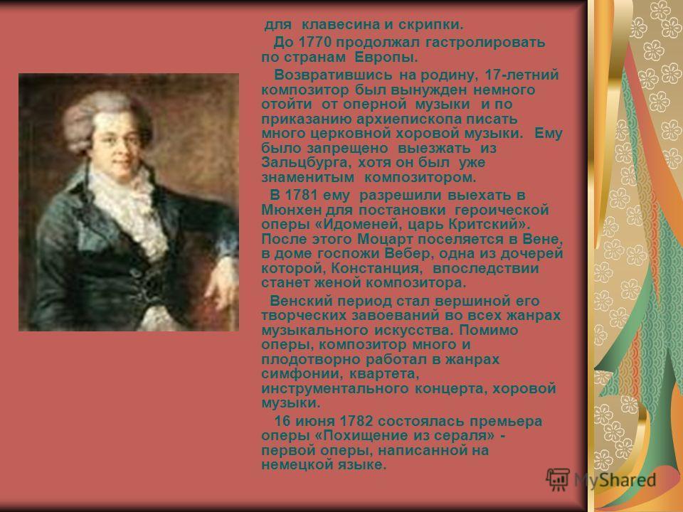 для клавесина и скрипки. До 1770 продолжал гастролировать по странам Европы. Возвратившись на родину, 17-летний композитор был вынужден немного отойти от оперной музыки и по приказанию архиепископа писать много церковной хоровой музыки. Ему было запр