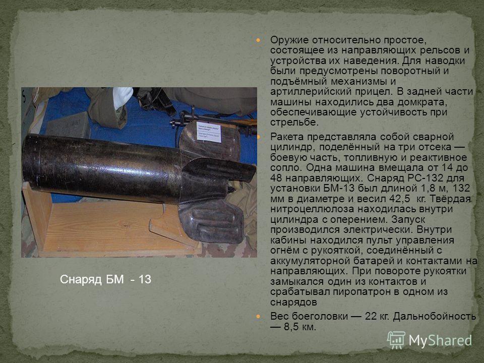 Оружие относительно простое, состоящее из направляющих рельсов и устройства их наведения. Для наводки были предусмотрены поворотный и подъёмный механизмы и артиллерийский прицел. В задней части машины находились два домкрата, обеспечивающие устойчиво