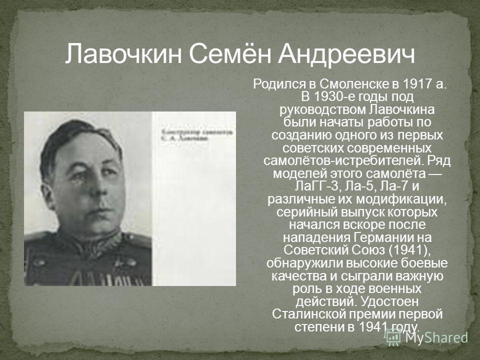 Родился в Смоленске в 1917 а. В 1930-е годы под руководством Лавочкина были начаты работы по созданию одного из первых советских современных самолётов-истребителей. Ряд моделей этого самолёта ЛаГГ-3, Ла-5, Ла-7 и различные их модификации, серийный вы