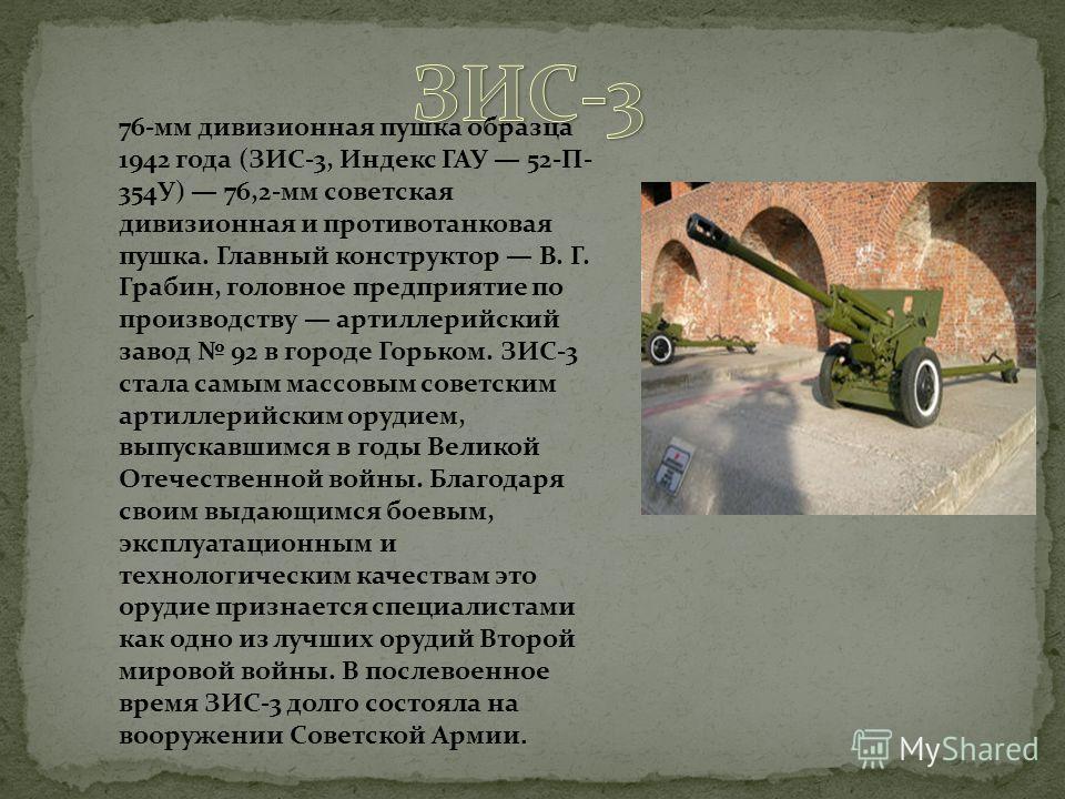 76-мм дивизионная пушка образца 1942 года (ЗИС-3, Индекс ГАУ 52-П- 354У) 76,2-мм советская дивизионная и противотанковая пушка. Главный конструктор В. Г. Грабин, головное предприятие по производству артиллерийский завод 92 в городе Горьком. ЗИС-3 ста