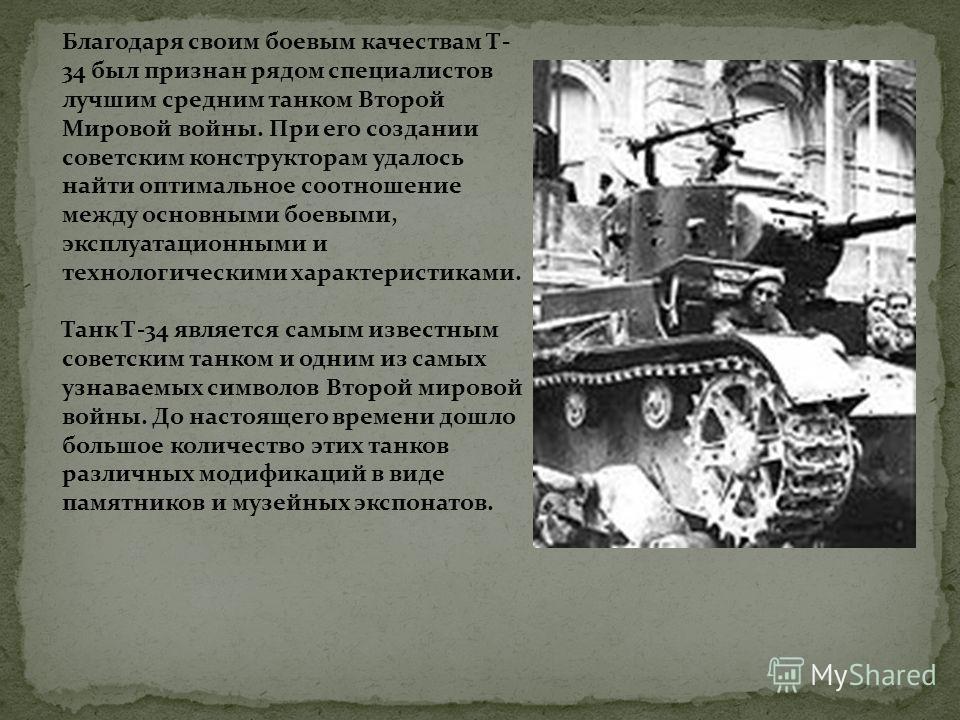 Благодаря своим боевым качествам Т- 34 был признан рядом специалистов лучшим средним танком Второй Мировой войны. При его создании советским конструкторам удалось найти оптимальное соотношение между основными боевыми, эксплуатационными и технологичес