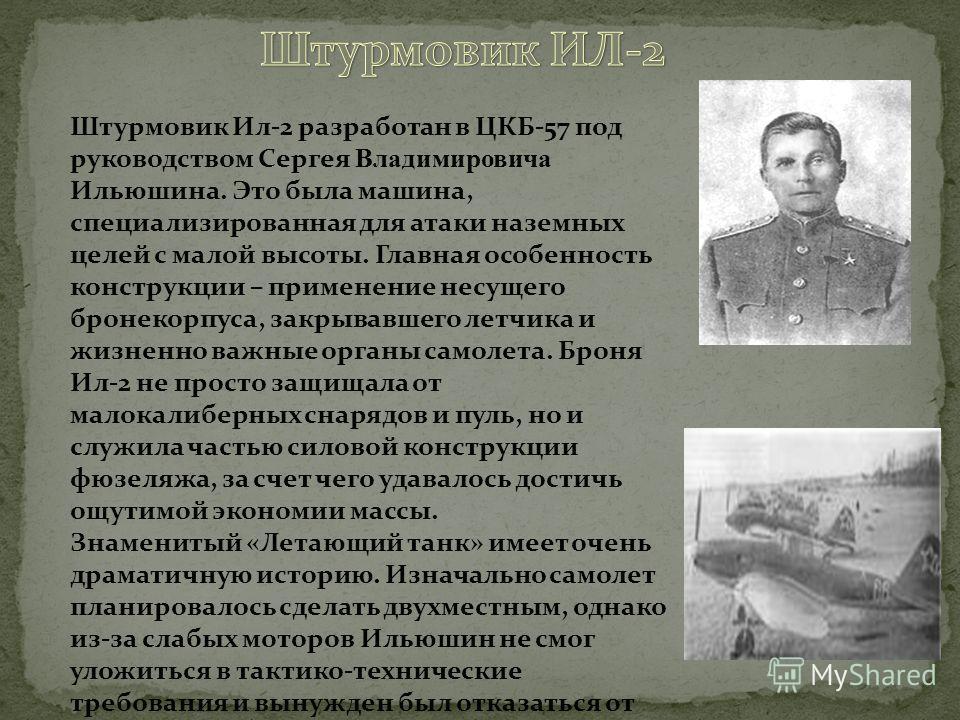 Штурмовик Ил-2 разработан в ЦКБ-57 под руководством Сергея Владимировича Ильюшина. Это была машина, специализированная для атаки наземных целей с малой высоты. Главная особенность конструкции – применение несущего бронекорпуса, закрывавшего летчика и
