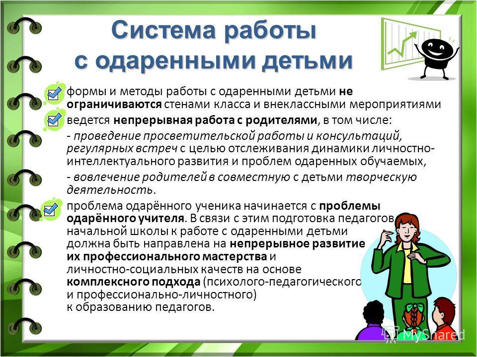 Система работы с одаренными детьми формы и методы работы с одаренными детьми не ограничиваются стенами класса и внеклассными мероприятиями ведется непрерывная работа с родителями, в том числе: - проведение просветительской работы и консультаций, регу
